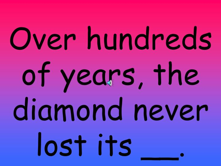 Over hundreds of years, the diamond never lost its __.