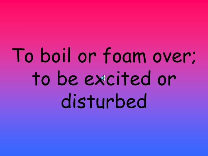 To boil or foam over; to be excited or disturbed