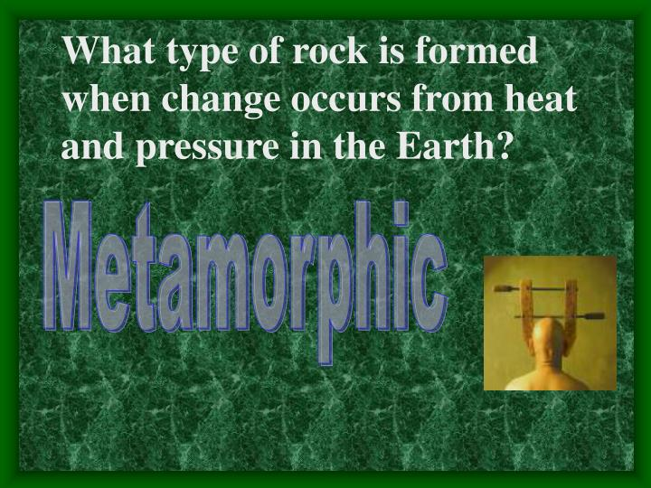 What type of rock is formed when change occurs from heat and pressure in the Earth?