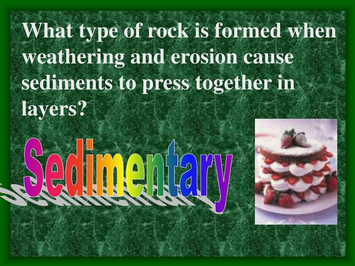 What type of rock is formed when weathering and erosion cause sediments to press together in layers?
