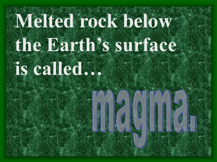 Melted rock below the Earth's surface is called…