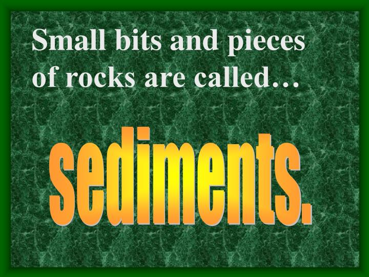 Small bits and pieces of rocks are called…
