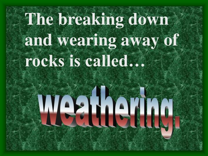 The breaking down and wearing away of rocks is called…