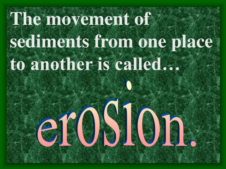 The movement of sediments from one place to another is called…