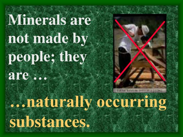 Minerals are not made by people; they are …