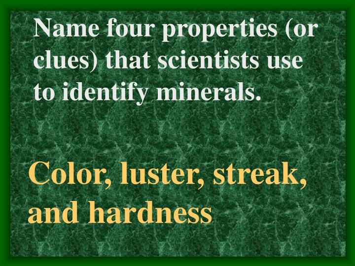 Name four properties (or clues) that scientists use to identify minerals.
