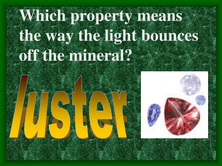 Which property means the way the light bounces off the mineral?