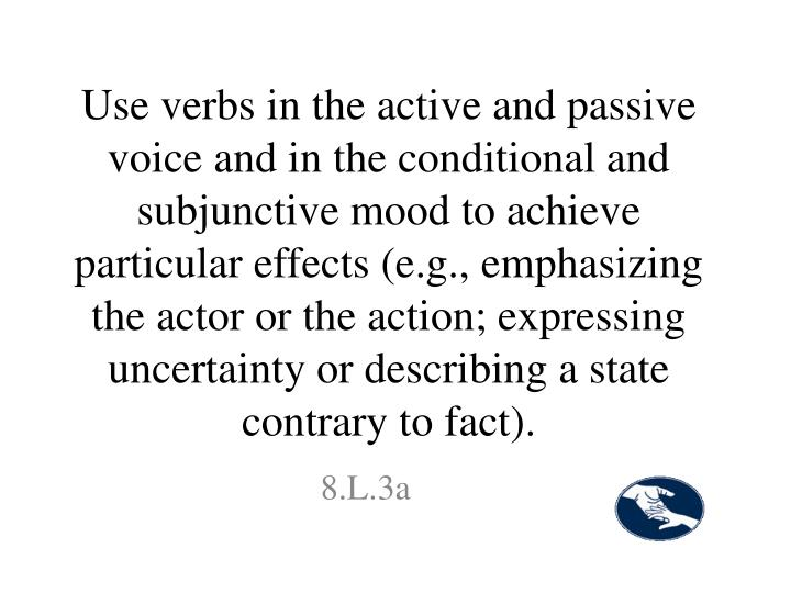 Use verbs in the active and passive voice and in the conditional and subjunctive mood to achieve particular effects (e.g., emphasizing the actor or the action; expressing uncertainty or describing a state contrary to fact).
