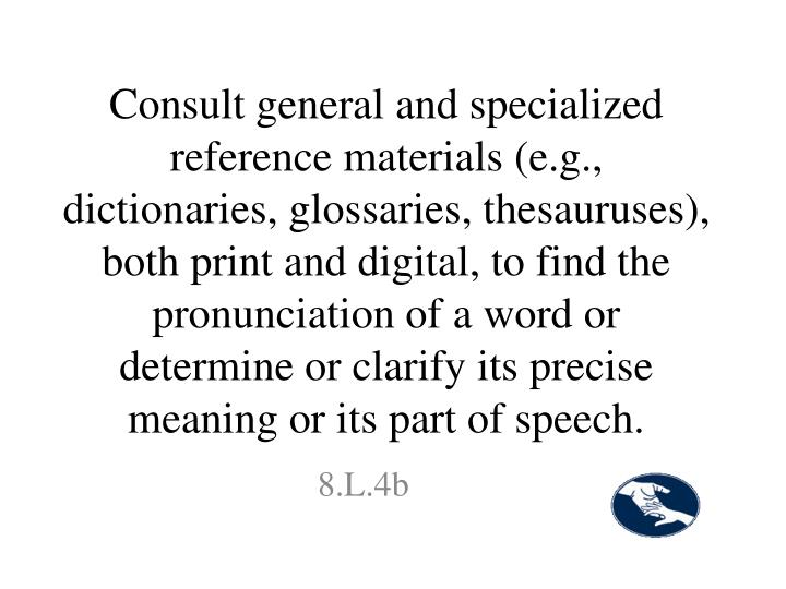 Consult general and specialized reference materials (e.g., dictionaries, glossaries, thesauruses), both print and digital, to find the pronunciation of a word or determine or clarify its precise meaning or its part of speech.