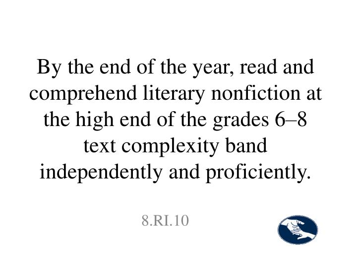By the end of the year, read and comprehend literary nonfiction at the high end of the grades 6–8 text complexity band independently and proficiently.