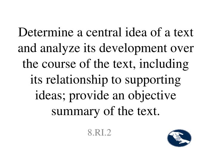 Determine a central idea of a text and analyze its development over the course of the text, including its relationship to supporting ideas; provide an objective summary of the text.