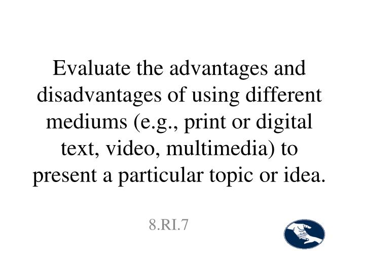 Evaluate the advantages and disadvantages of using different mediums (e.g., print or digital text, video, multimedia) to present a particular topic or idea.