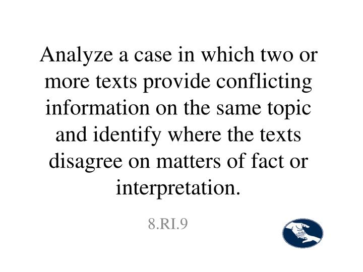 Analyze a case in which two or more texts provide conflicting information on the same topic and identify where the texts disagree on matters of fact or interpretation.