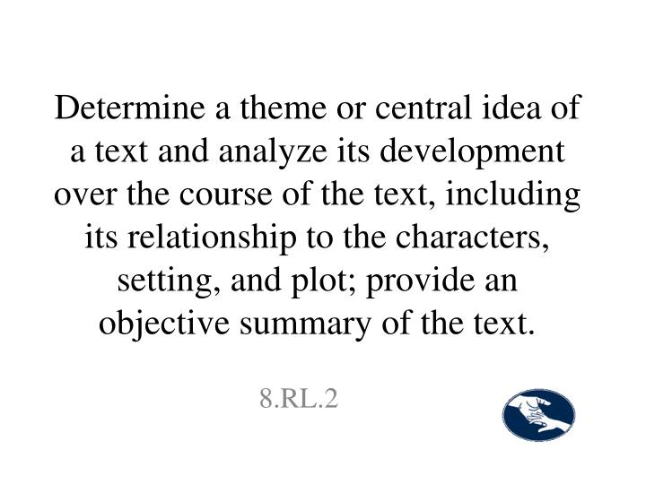 Determine a theme or central idea of a text and analyze its development over the course of the text, including its relationship to the characters, setting, and plot; provide an objective summary of the text.