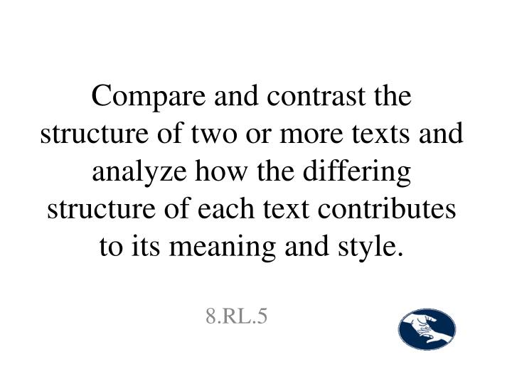 Compare and contrast the structure of two or more texts and analyze how the differing structure of each text contributes to its meaning and style.