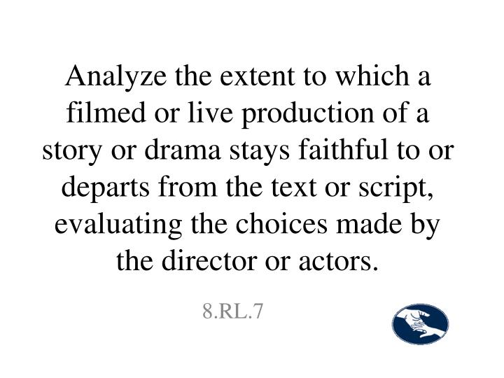 Analyze the extent to which a filmed or live production of a story or drama stays faithful to or departs from the text or script, evaluating the choices made by the director or actors.