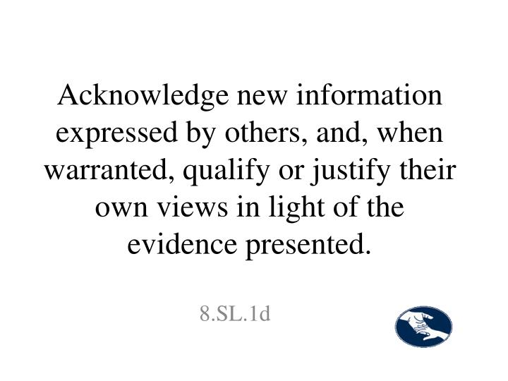 Acknowledge new information expressed by others, and, when warranted, qualify or justify their own views in light of the evidence presented.