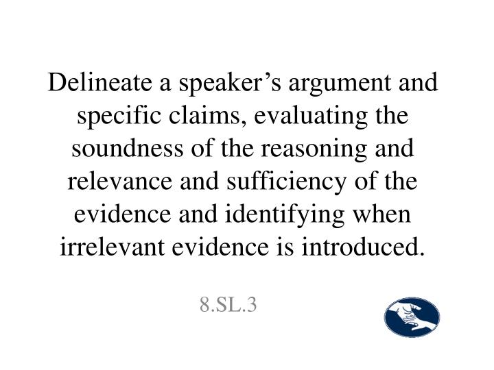 Delineate a speaker's argument and specific claims, evaluating the soundness of the reasoning and relevance and sufficiency of the evidence and identifying when irrelevant evidence is introduced.