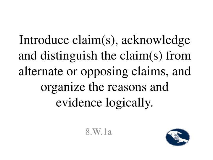 Introduce claim(s), acknowledge and distinguish the claim(s) from alternate or opposing claims, and organize the reasons and evidence logically.