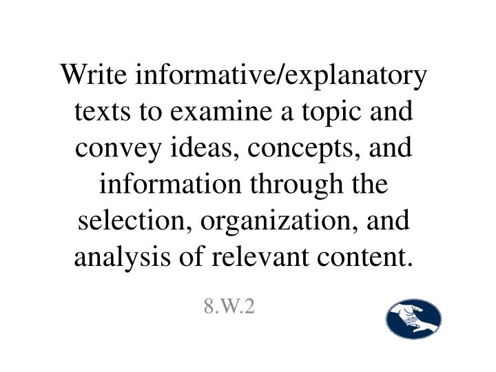 Write informative/explanatory texts to examine a topic and convey ideas, concepts, and information through the selection, organization, and analysis of relevant content.