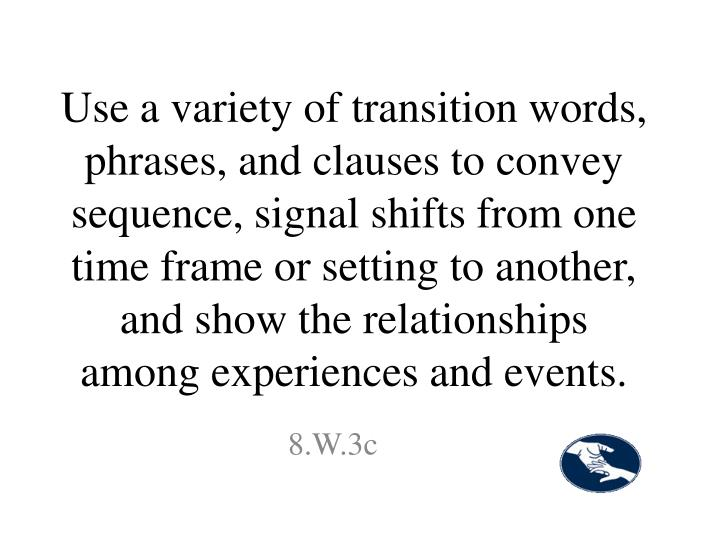 Use a variety of transition words, phrases, and clauses to convey sequence, signal shifts from one time frame or setting to another, and show the relationships among experiences and events.