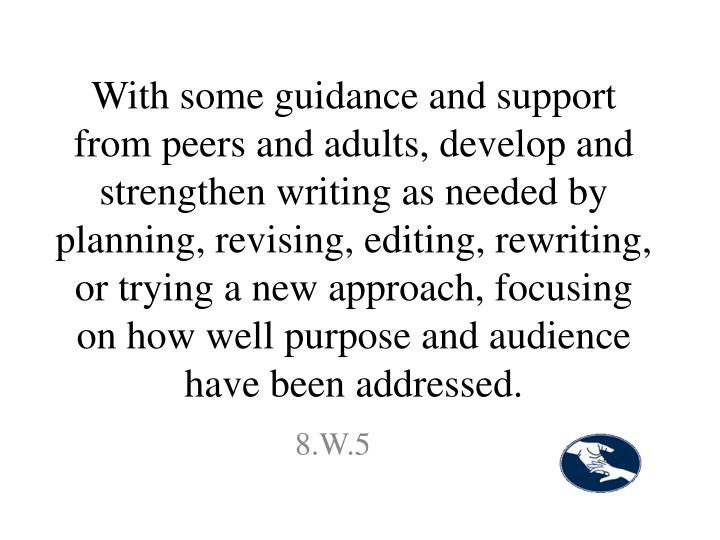 With some guidance and support from peers and adults, develop and strengthen writing as needed by planning, revising, editing, rewriting, or trying a new approach, focusing on how well purpose and audience have been addressed.