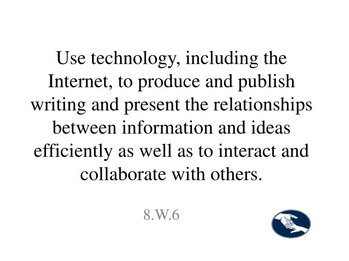 Use technology, including the Internet, to produce and publish writing and present the relationships between information and ideas efficiently as well as to interact and collaborate with others.