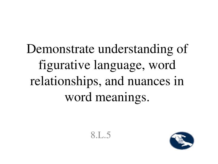 Demonstrate understanding of figurative language, word relationships, and nuances in word meanings.