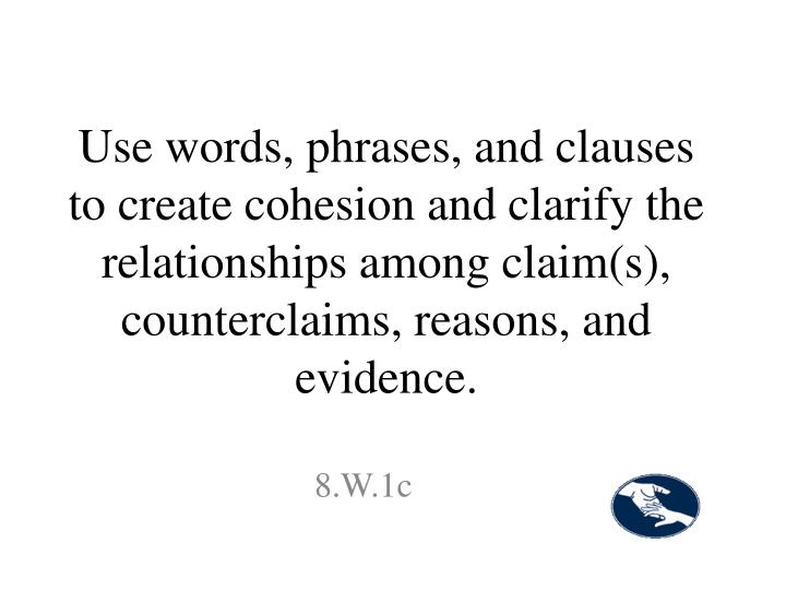 Use words, phrases, and clauses to create cohesion and clarify the relationships among claim(s), counterclaims, reasons, and evidence.
