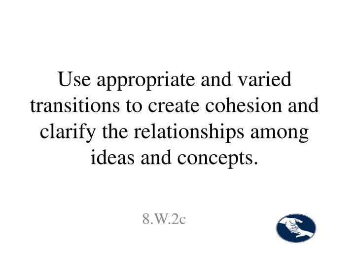Use appropriate and varied transitions to create cohesion and clarify the relationships among ideas and concepts.