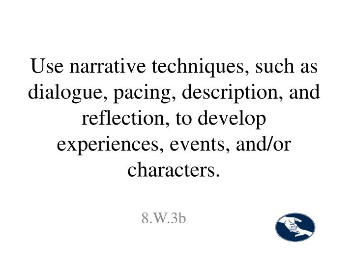 Use narrative techniques, such as dialogue, pacing, description, and reflection, to develop experiences, events, and/or characters.
