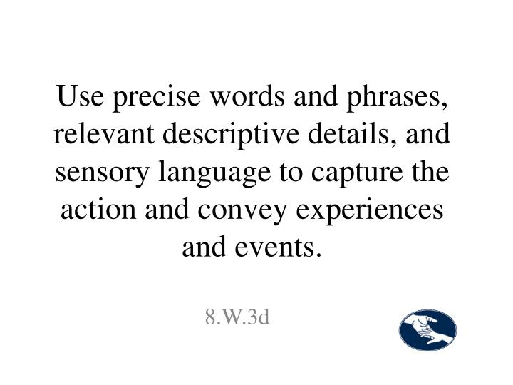 Use precise words and phrases, relevant descriptive details, and sensory language to capture the action and convey experiences and events.