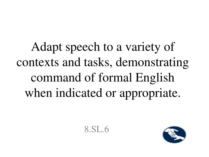 Adapt speech to a variety of contexts and tasks, demonstrating command of formal English when indicated or appropriate.