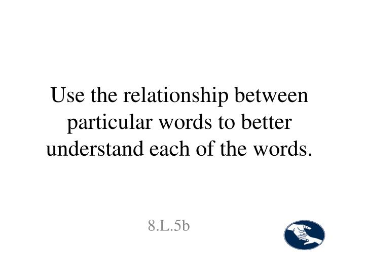 Use the relationship between particular words to better understand each of the words.