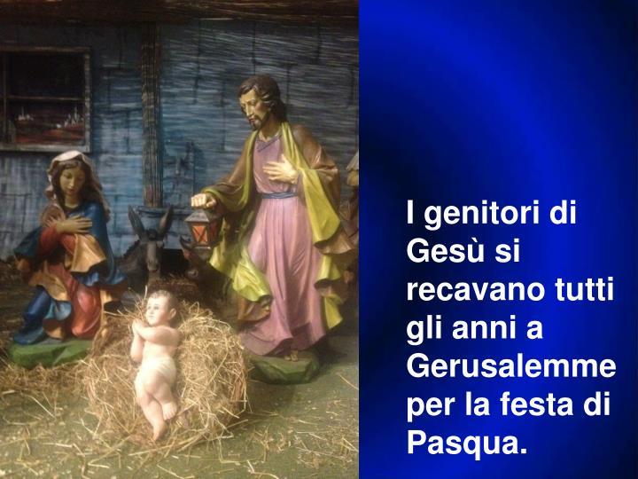I genitori di Gesù si recavano tutti gli anni a Gerusalemme per la festa di Pasqua.