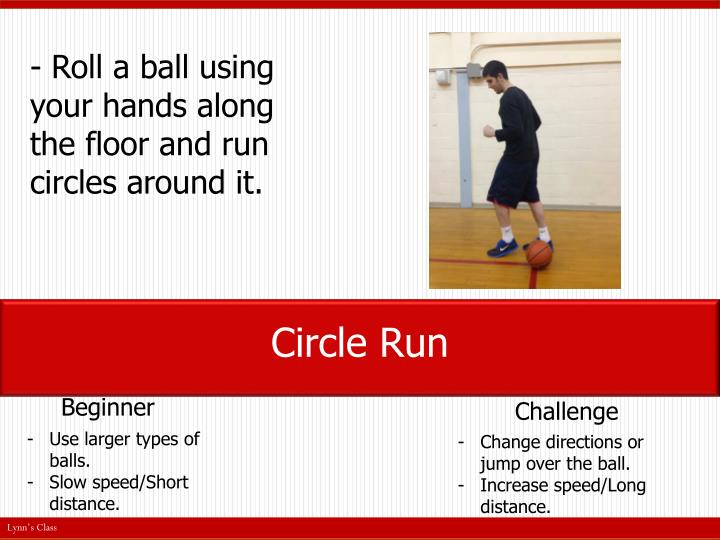 - Roll a ball using your hands along the floor and run circles around it.
