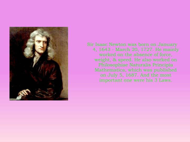 Sir Isaac Newton was born on January 4, 1643 - March 20, 1727. He mainly worked on the absence of fo...