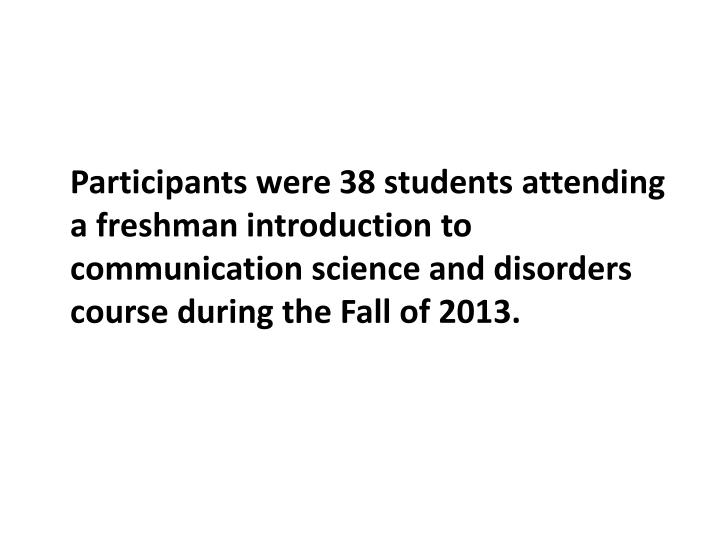 Participants were 38 students attending a freshman introduction to communication science and disorders course during the Fall of 2013.