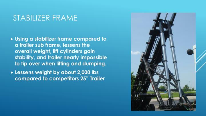 Using a stabilizer frame compared to a trailer sub frame, lessens the overall weight, lift cylinders gain stability, and trailer nearly impossible to tip over when lifting and dumping