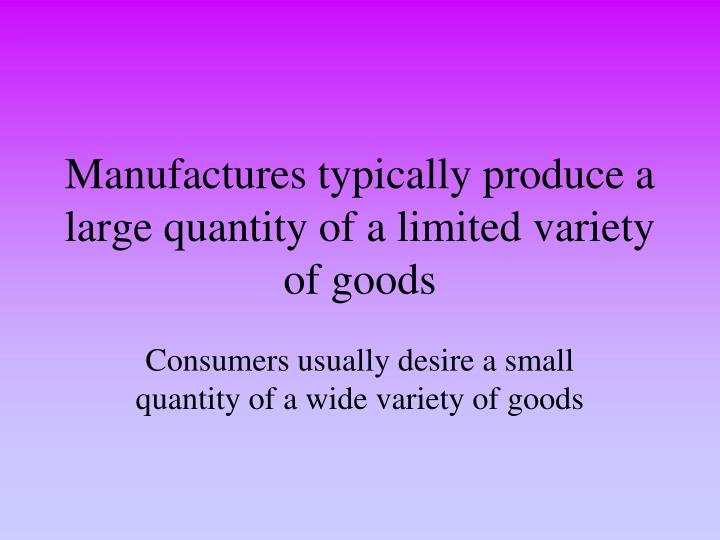 Manufactures typically produce a large quantity of a limited variety of goods