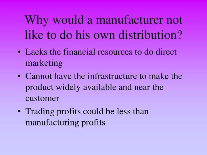 Why would a manufacturer not like to do his own distribution?