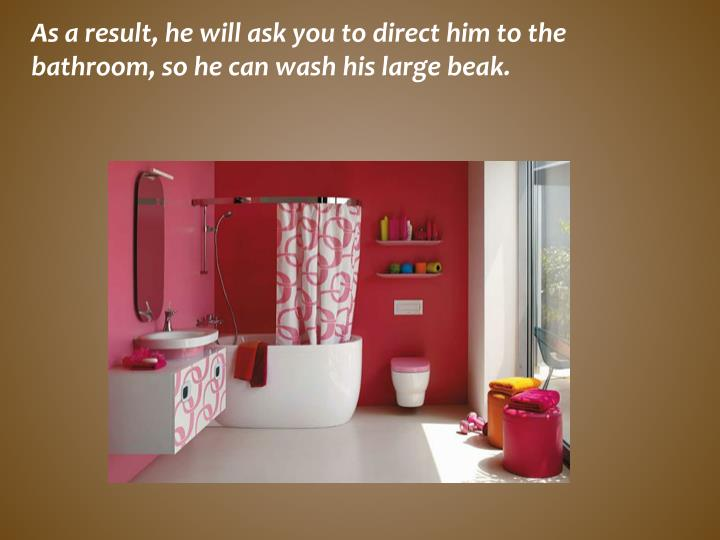 As a result, he will ask you to direct him to the bathroom, so he can wash