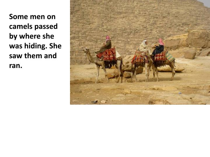 Some men on camels passed by where she was hiding. She saw them and ran.