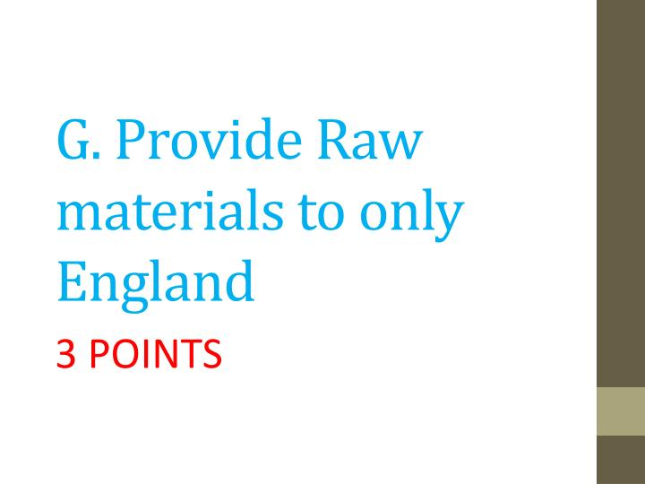 G. Provide Raw materials to only England