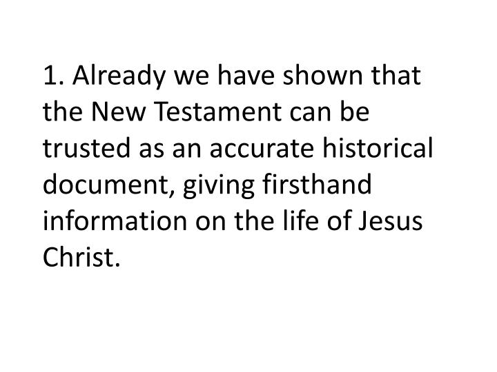 1. Already we have shown that the New Testament can be trusted as an accurate historical document, giving firsthand information on the life of Jesus Christ.
