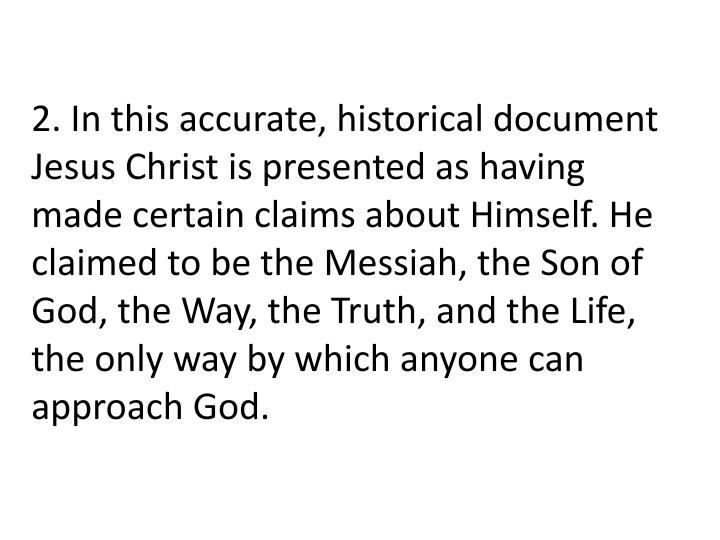 2. In this accurate, historical document Jesus Christ is presented as having made certain claims about Himself. He claimed to be the Messiah, the Son of God, the Way, the Truth, and the Life, the only way by which anyone can approach God.