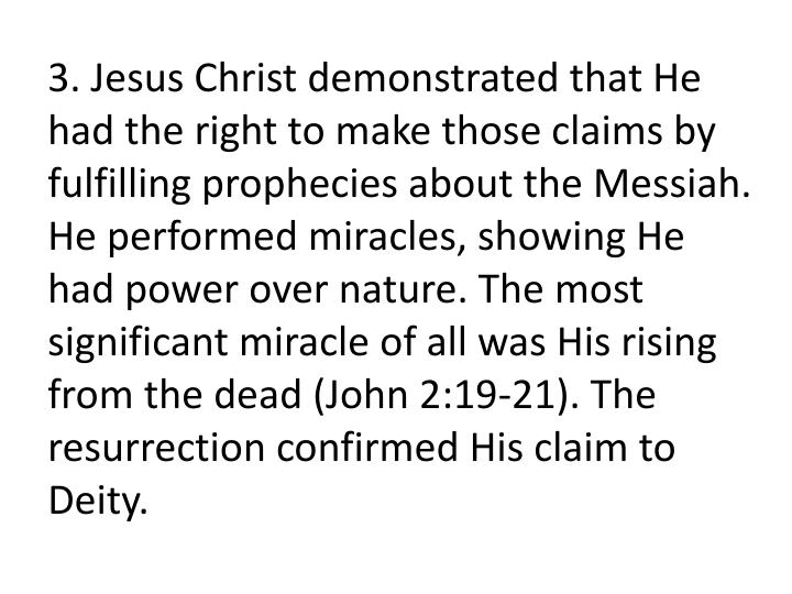 3. Jesus Christ demonstrated that He had the right to make those claims by fulfilling prophecies about the Messiah. He performed miracles, showing He had power over nature. The most significant miracle of all was His rising from the dead (John 2:19-21). The resurrection confirmed His claim to Deity.