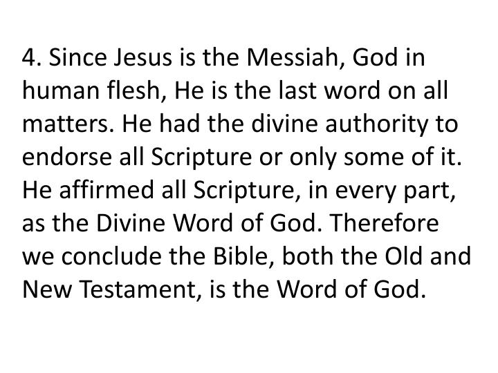 4. Since Jesus is the Messiah, God in human flesh, He is the last word on all matters. He had the divine authority to endorse all Scripture or only some of it. He affirmed all Scripture, in every part, as the Divine Word of God. Therefore we conclude the Bible, both the Old and New Testament, is the Word of God.