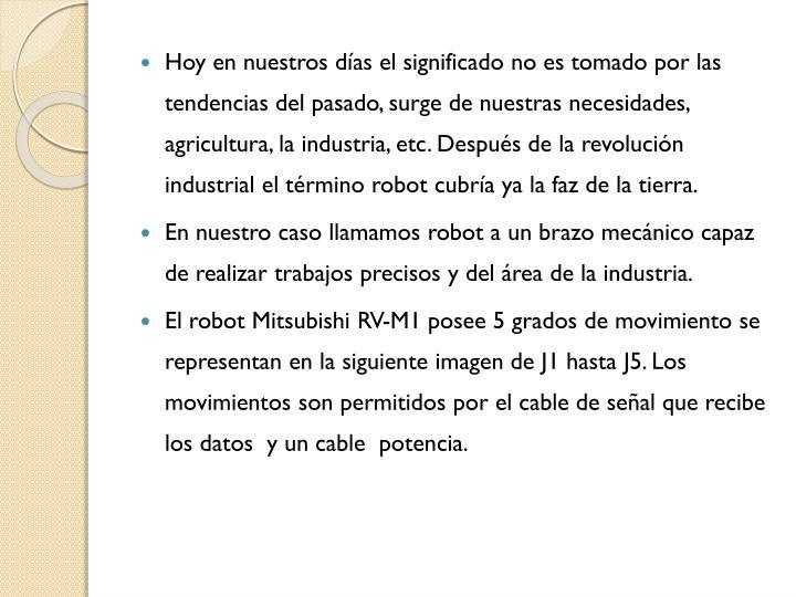 Hoy en nuestros días el significado no es tomado por las tendencias del pasado, surge de nuestras necesidades, agricultura, la industria, etc. Después de la revolución industrial el término robot cubría ya la faz de la tierra.