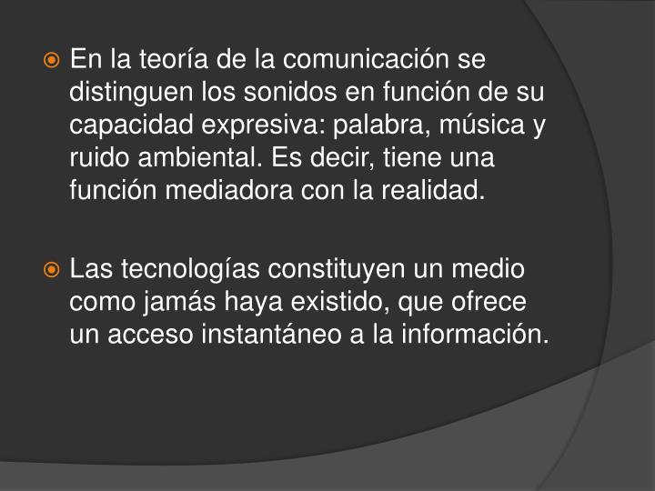 En la teoría de la comunicación se distinguen los sonidos en función de su capacidad expresiva: palabra, música y ruido ambiental. Es decir, tiene una función mediadora con la realidad